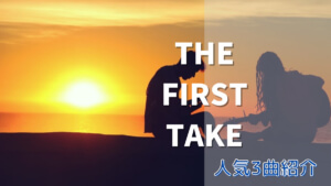 THE FIRST TAKE(ファーストテイク)とは?人気3曲を紹介!